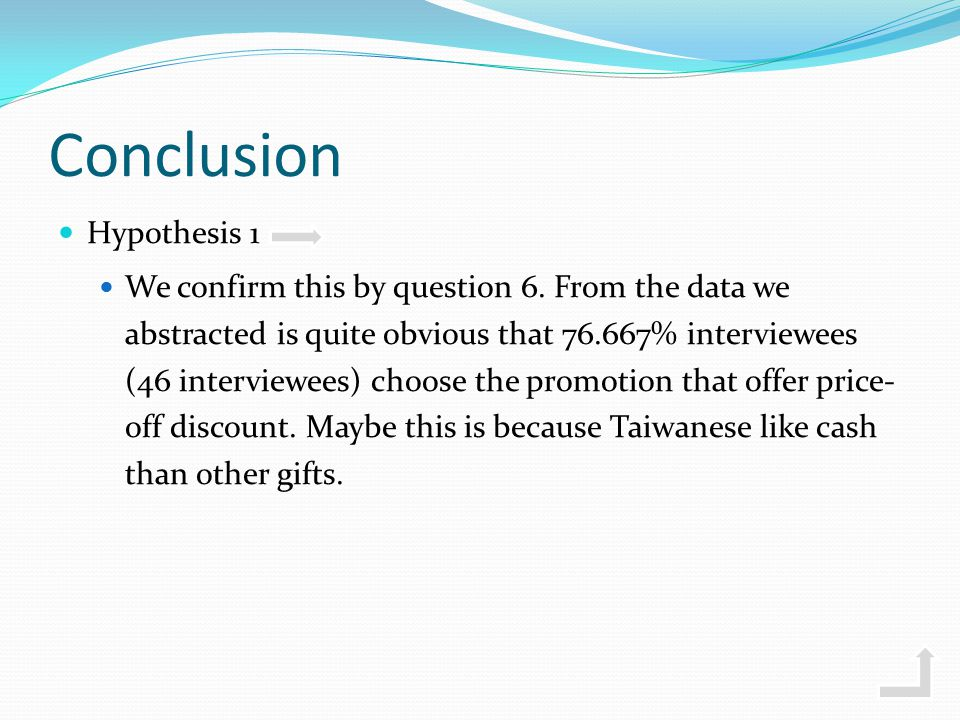 Conclusion Hypothesis 1 We confirm this by question 6. From the data we abstracted is quite obvious that 76.667% interviewees (46 interviewees) choose