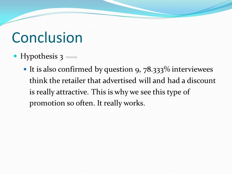 Conclusion Hypothesis 3 It is also confirmed by question 9, 78.333% interviewees think the retailer that advertised will and had a discount is really attractive.