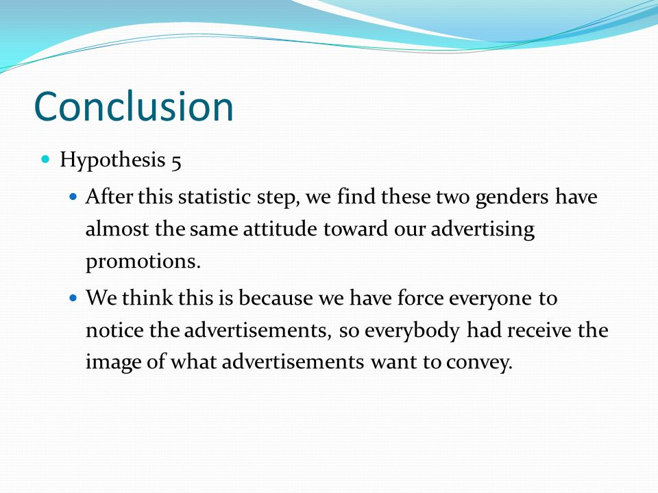 Conclusion Hypothesis 5 After this statistic step, we find these two genders have almost the same attitude toward our advertising promotions.