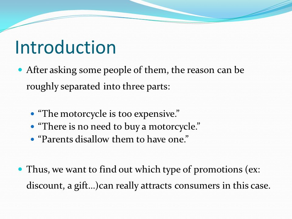 Introduction After asking some people of them, the reason can be roughly separated into three parts: The motorcycle is too expensive. There is no need to buy a motorcycle. Parents disallow them to have one. Thus, we want to find out which type of promotions (ex: discount, a gift…)can really attracts consumers in this case.