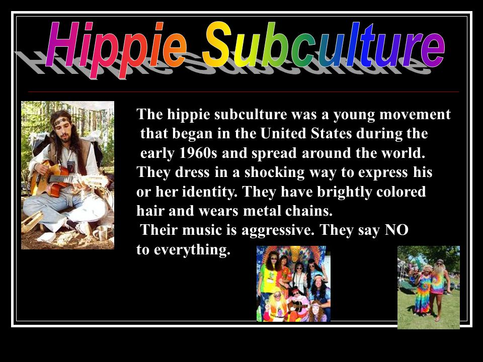 The hippie subculture was a young movement that began in the United States during the early 1960s and spread around the world.