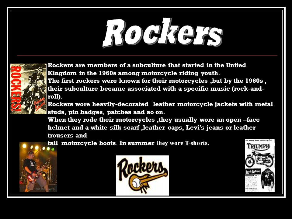 Rockers are members of a subculture that started in the United Kingdom in the 1960s among motorcycle riding youth.