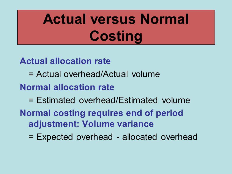 Actual versus Normal Costing Actual allocation rate = Actual overhead/Actual volume Normal allocation rate = Estimated overhead/Estimated volume Norma
