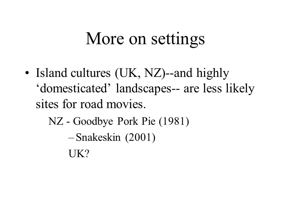 More on settings Island cultures (UK, NZ)--and highly 'domesticated' landscapes-- are less likely sites for road movies. NZ - Goodbye Pork Pie (1981)