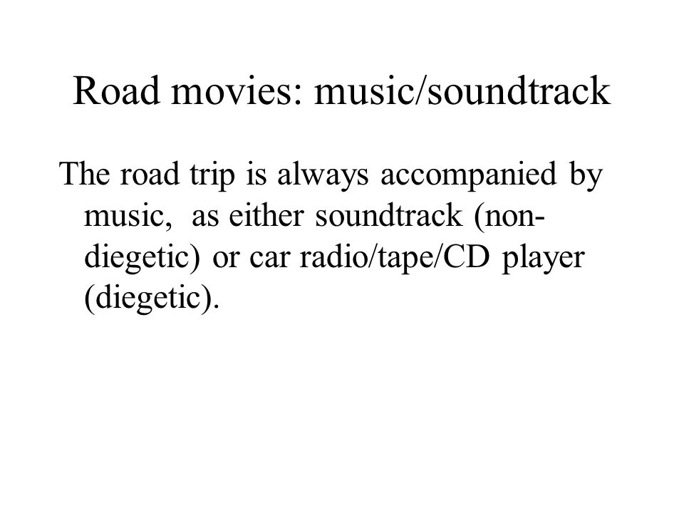 Road movies: music/soundtrack The road trip is always accompanied by music, as either soundtrack (non- diegetic) or car radio/tape/CD player (diegetic