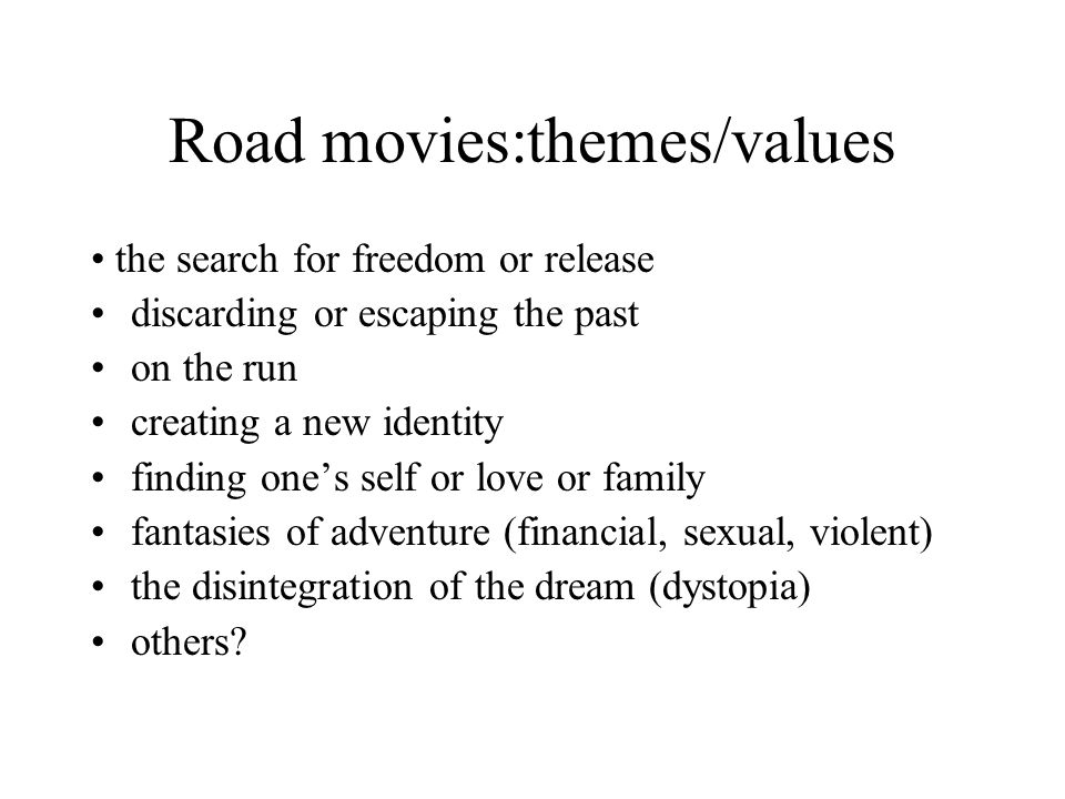 Road movies:themes/values the search for freedom or release discarding or escaping the past on the run creating a new identity finding one's self or l