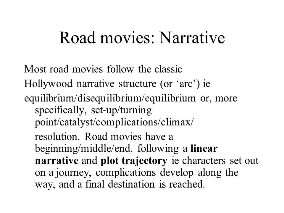 Road movies: Narrative Most road movies follow the classic Hollywood narrative structure (or 'arc') ie equilibrium/disequilibrium/equilibrium or, more