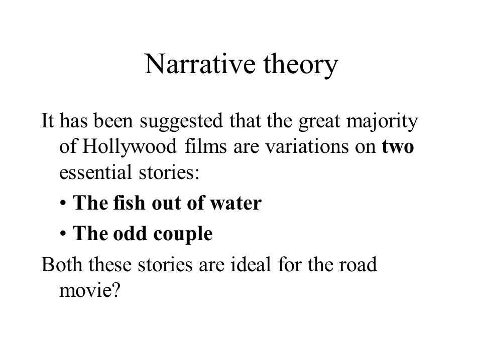 Narrative theory It has been suggested that the great majority of Hollywood films are variations on two essential stories: The fish out of water The o