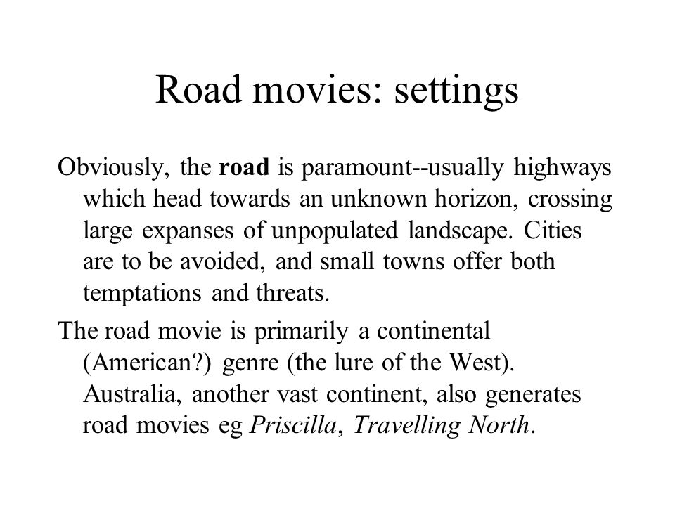 Road movies: settings Obviously, the road is paramount--usually highways which head towards an unknown horizon, crossing large expanses of unpopulated