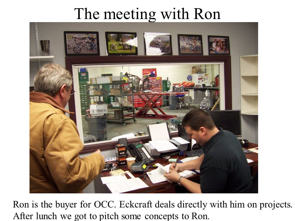 The meeting with Ron Ron is the buyer for OCC. Eckcraft deals directly with him on projects.