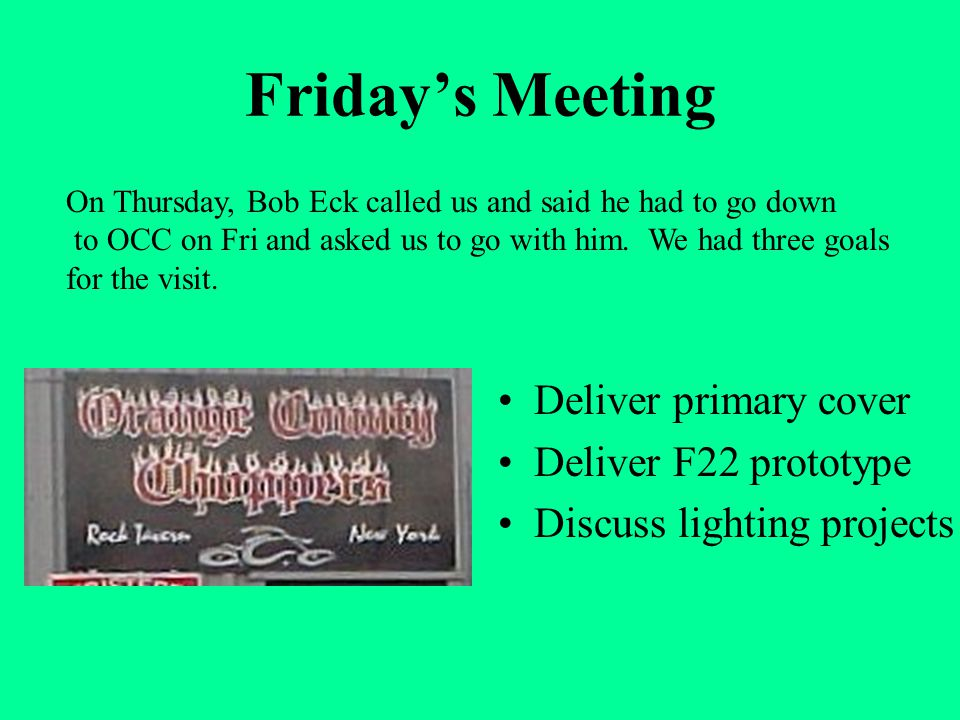 Friday's Meeting Deliver primary cover Deliver F22 prototype Discuss lighting projects On Thursday, Bob Eck called us and said he had to go down to OCC on Fri and asked us to go with him.