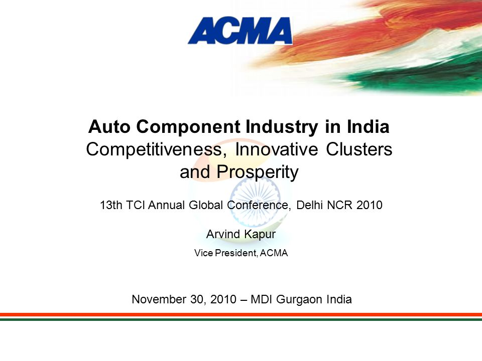 Automotive Component Manufacturers Association of India Summary Automotive Clusters Have Achieved Competitiveness & Quality Enhancement of Technology Increased Employment Levels Overall Growth Prosperity of Region Example Gurgaon Population –1980: 250,000 –2010: 2,500,000 +