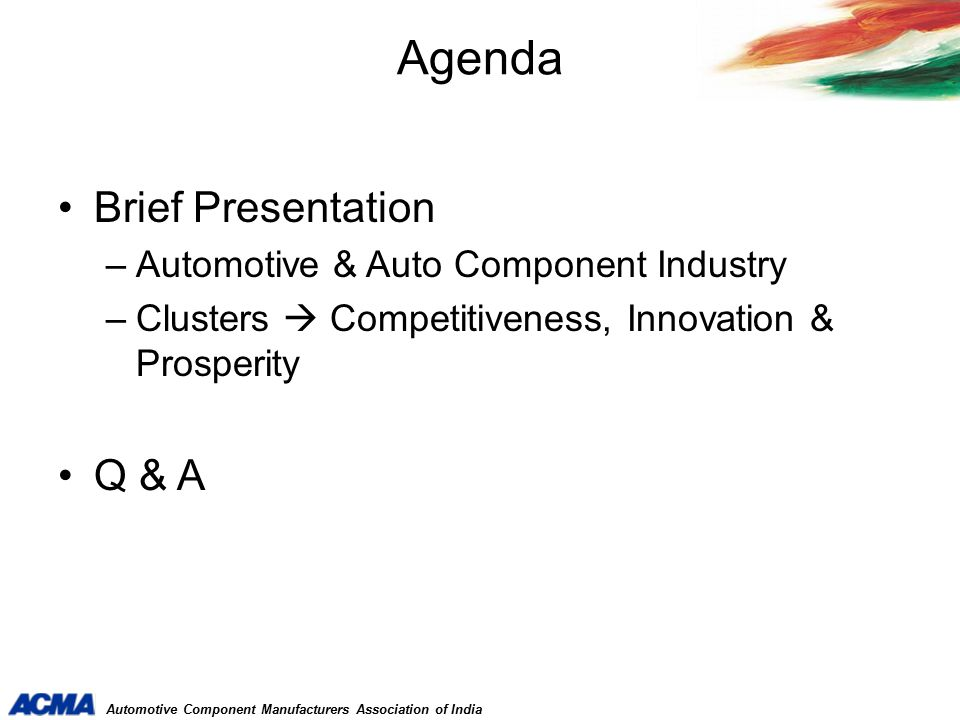 Automotive Component Manufacturers Association of India Largest Deming Prize Award winning companies outside Japan JIPM - 3 Japan Quality Medal - 1Shingo Silver Medallion - 1 Modern shop-floor practices 5-S; 7-W Kaizen TQM TPM 6 Sigma Lean Manufacturing More than 600 members Global Quality Levels & Best Practices