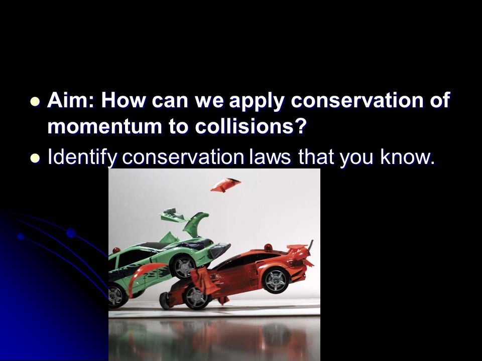 Aim: How can we apply conservation of momentum to collisions.
