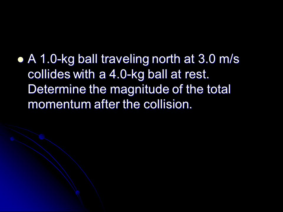 A 1.0-kg ball traveling north at 3.0 m/s collides with a 4.0-kg ball at rest.