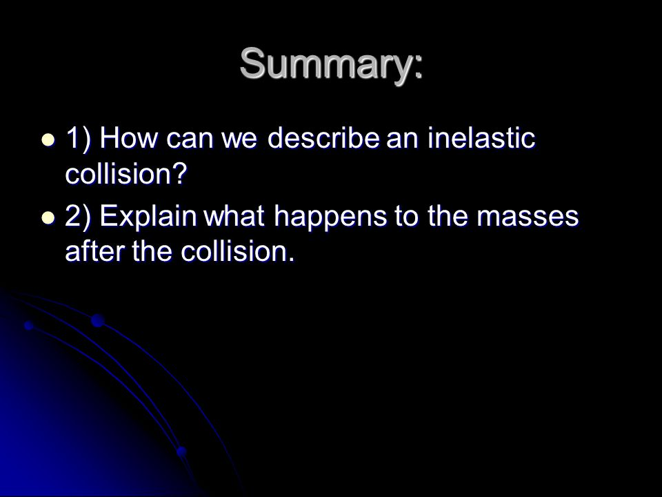 Summary: 1) How can we describe an inelastic collision.