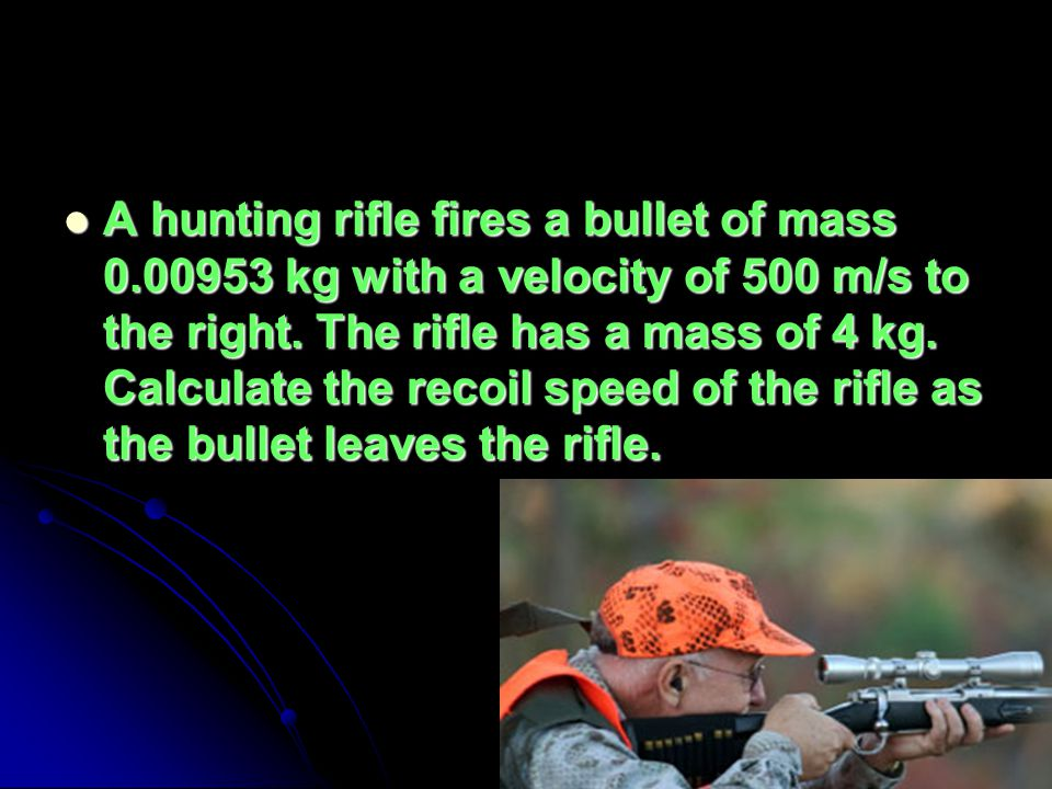 A hunting rifle fires a bullet of mass 0.00953 kg with a velocity of 500 m/s to the right.