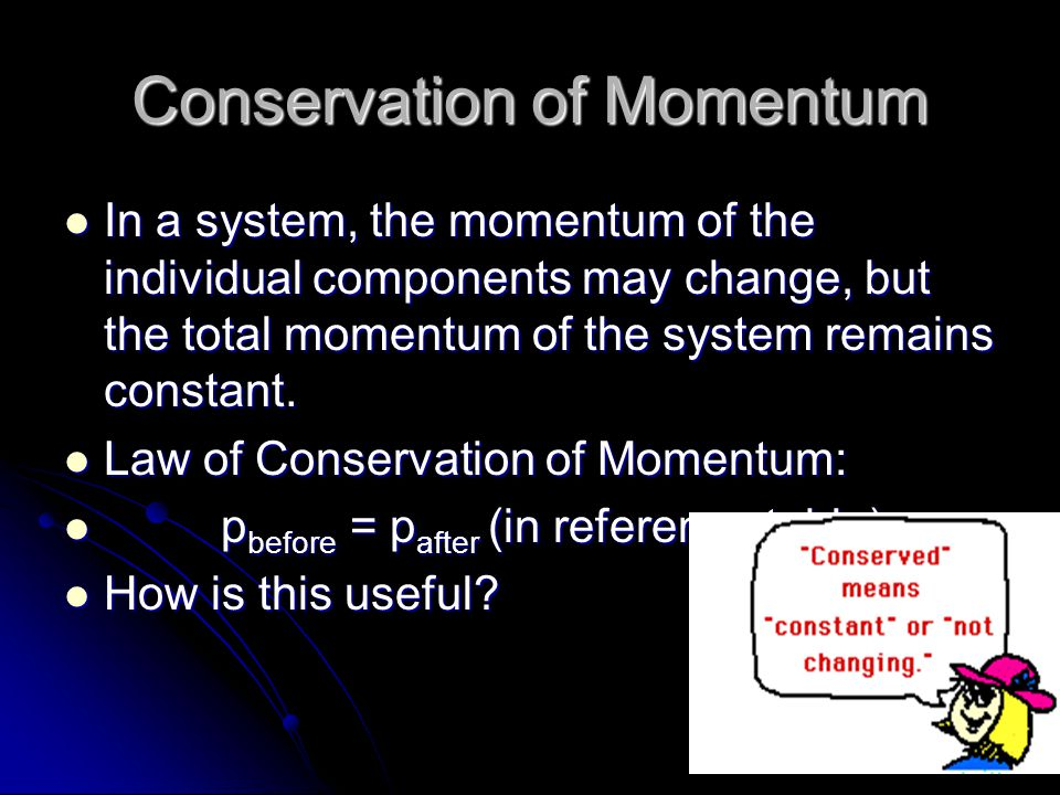 Conservation of Momentum In a system, the momentum of the individual components may change, but the total momentum of the system remains constant.