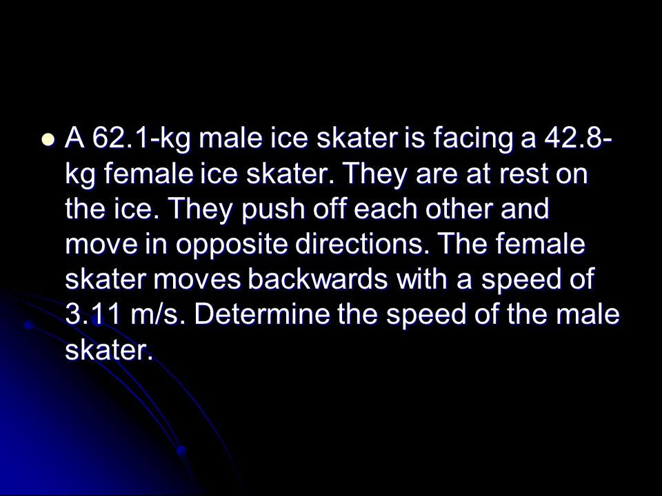 A 62.1-kg male ice skater is facing a 42.8- kg female ice skater.