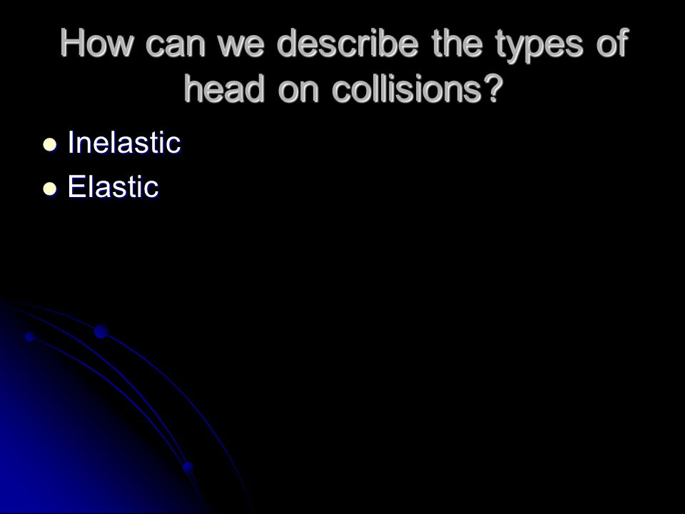 How can we describe the types of head on collisions Inelastic Inelastic Elastic Elastic