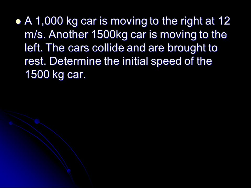 A 1,000 kg car is moving to the right at 12 m/s. Another 1500kg car is moving to the left.