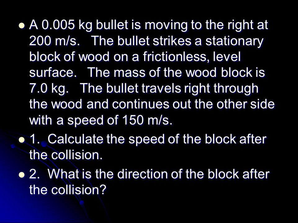 A 0.005 kg bullet is moving to the right at 200 m/s.