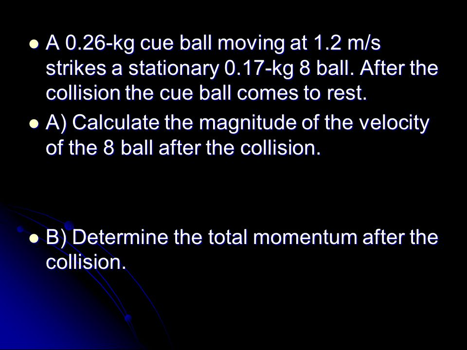A 0.26-kg cue ball moving at 1.2 m/s strikes a stationary 0.17-kg 8 ball.