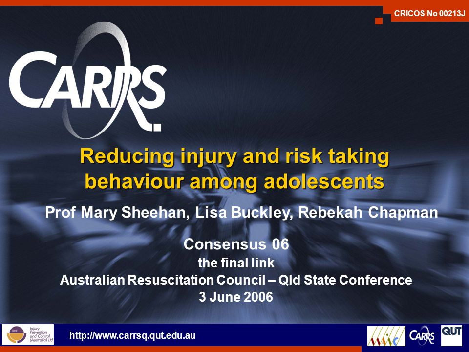 Reducing injury and risk taking behaviour among adolescents Consensus 06 the final link Australian Resuscitation Council – Qld State Conference 3 June 2006 CRICOS No 00213J Prof Mary Sheehan, Lisa Buckley, Rebekah Chapman http://www.carrsq.qut.edu.au