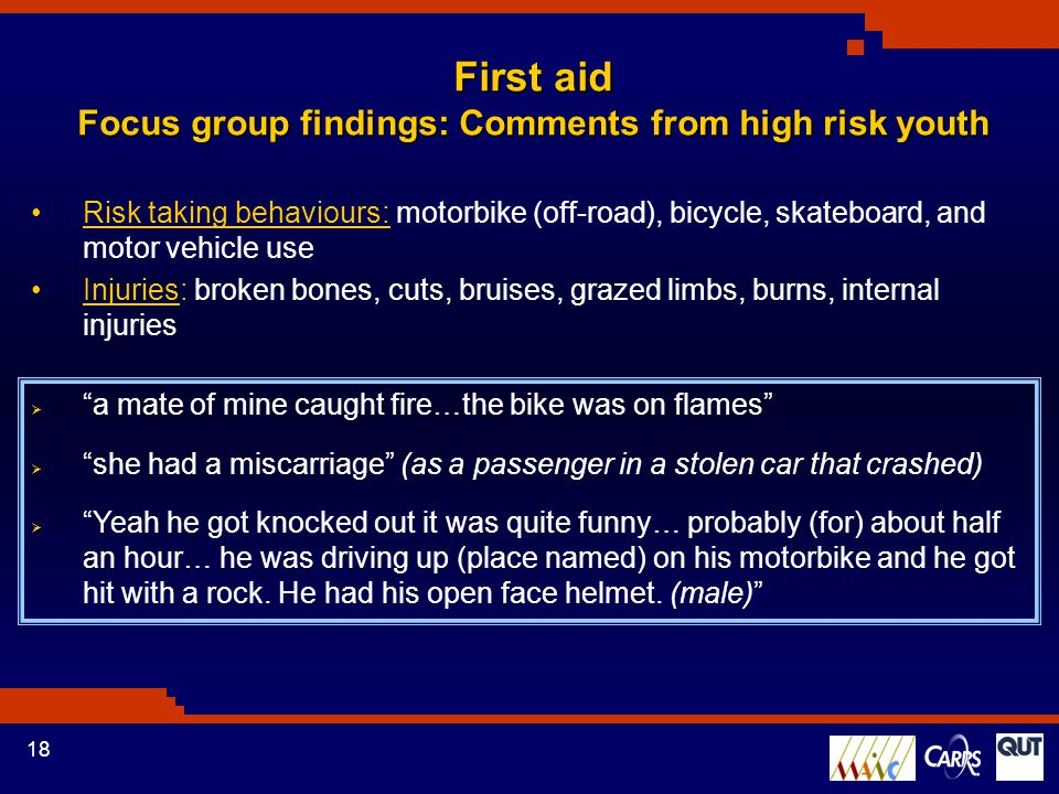 18 Risk taking behaviours: motorbike (off-road), bicycle, skateboard, and motor vehicle use Injuries: broken bones, cuts, bruises, grazed limbs, burns, internal injuries First aid Focus group findings: Comments from high risk youth  a mate of mine caught fire…the bike was on flames  she had a miscarriage (as a passenger in a stolen car that crashed)  Yeah he got knocked out it was quite funny… probably (for) about half an hour… he was driving up (place named) on his motorbike and he got hit with a rock.
