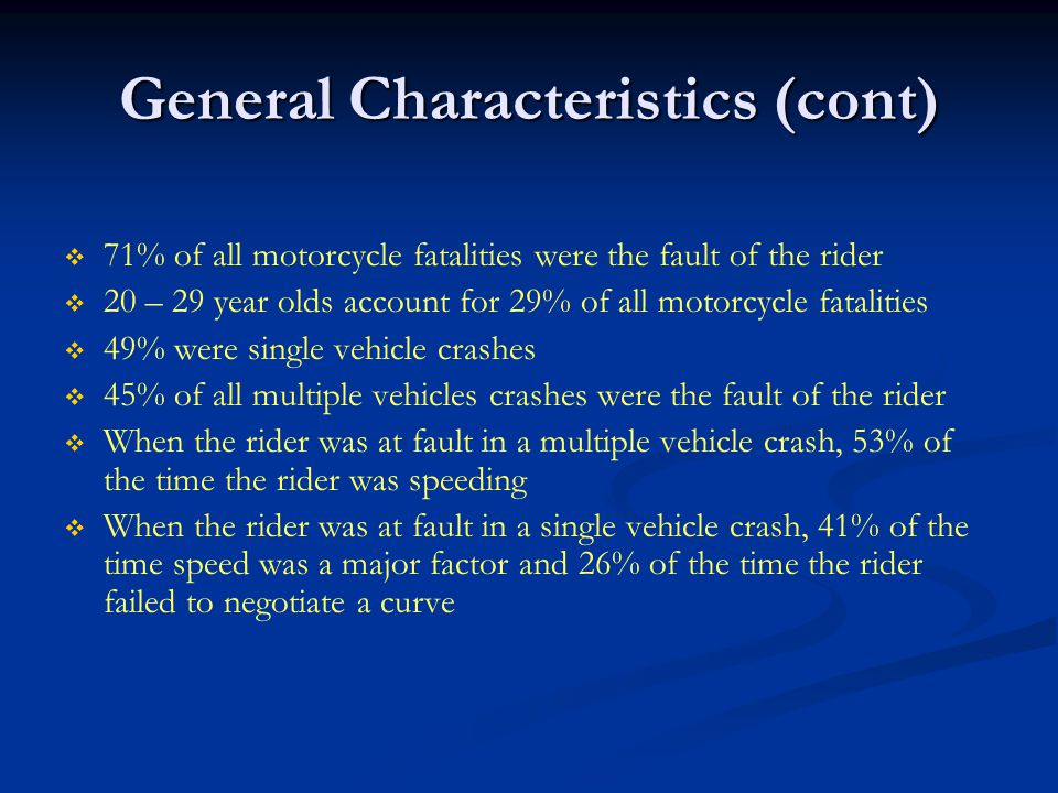 General Characteristics (cont)   71% of all motorcycle fatalities were the fault of the rider   20 – 29 year olds account for 29% of all motorcycle fatalities   49% were single vehicle crashes   45% of all multiple vehicles crashes were the fault of the rider   When the rider was at fault in a multiple vehicle crash, 53% of the time the rider was speeding   When the rider was at fault in a single vehicle crash, 41% of the time speed was a major factor and 26% of the time the rider failed to negotiate a curve