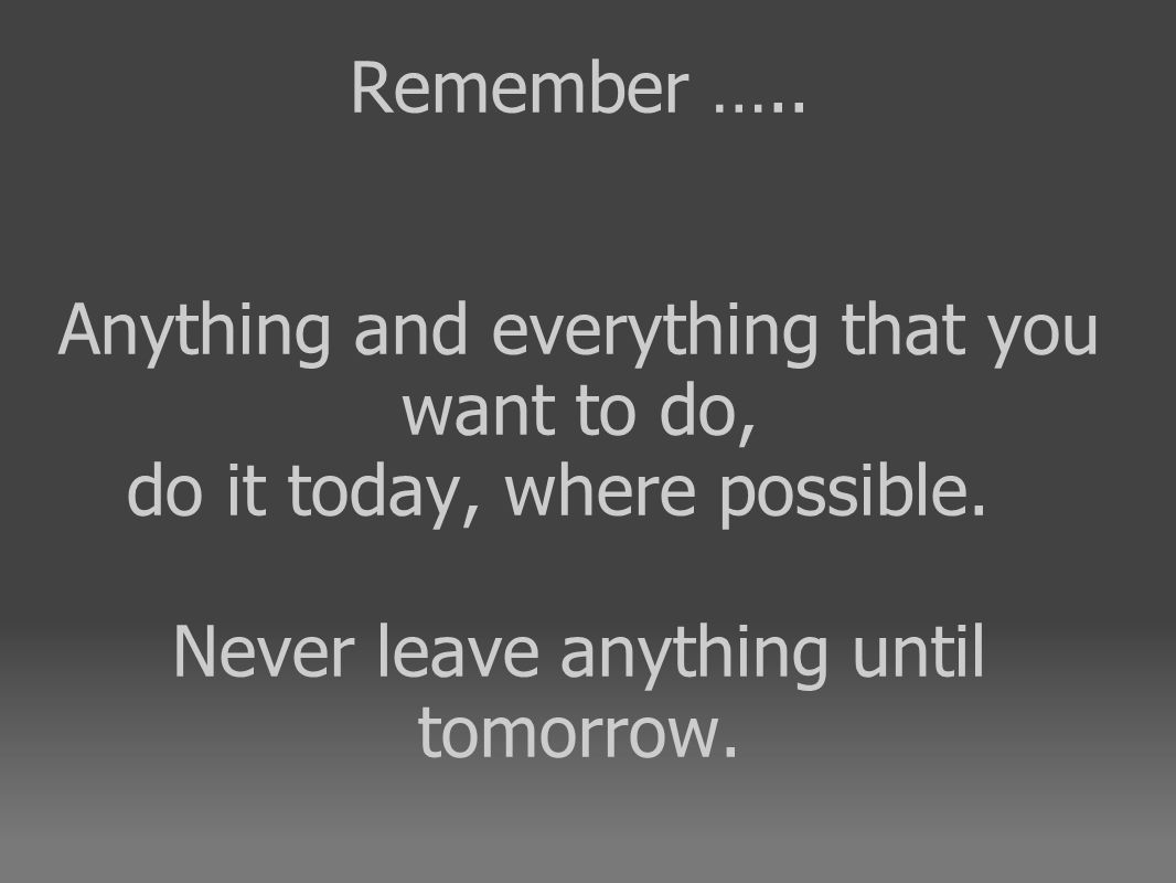 Remember ….. Anything and everything that you want to do, do it today, where possible.