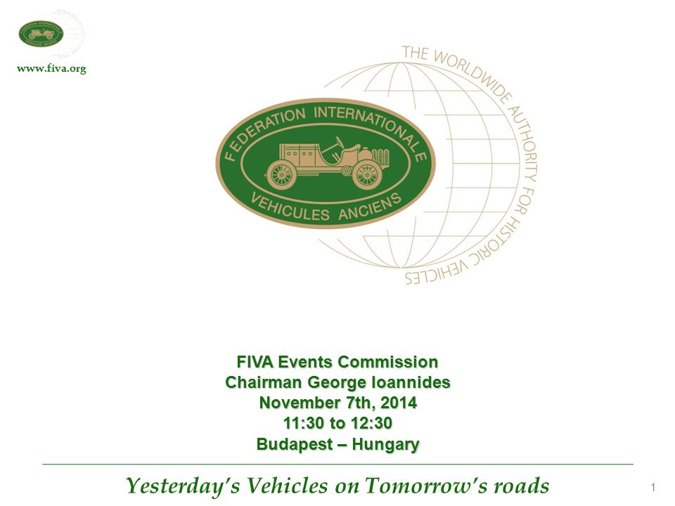 www.fiva.org Yesterday's Vehicles on Tomorrow's roads 1 FIVA Events Commission Chairman George Ioannides November 7th, 2014 11:30 to 12:30 Budapest – Hungary