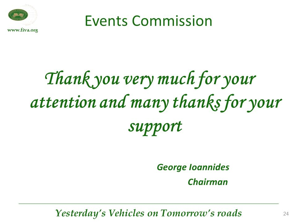 www.fiva.org Yesterday's Vehicles on Tomorrow's roads 24 Events Commission Thank you very much for your attention and many thanks for your support Geo