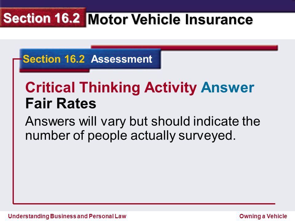 Understanding Business and Personal Law Motor Vehicle Insurance Section 16.2 Owning a Vehicle Section 16.2 Assessment Critical Thinking Activity Answer Fair Rates Answers will vary but should indicate the number of people actually surveyed.