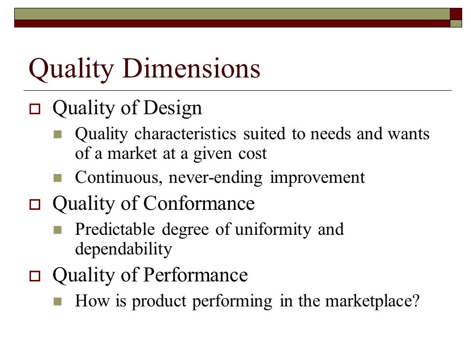 Quality Dimensions  Quality of Design Quality characteristics suited to needs and wants of a market at a given cost Continuous, never-ending improvement  Quality of Conformance Predictable degree of uniformity and dependability  Quality of Performance How is product performing in the marketplace