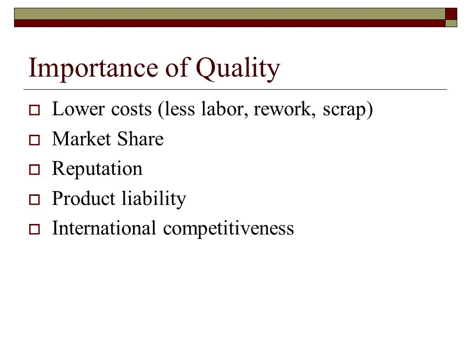 Importance of Quality  Lower costs (less labor, rework, scrap)  Market Share  Reputation  Product liability  International competitiveness