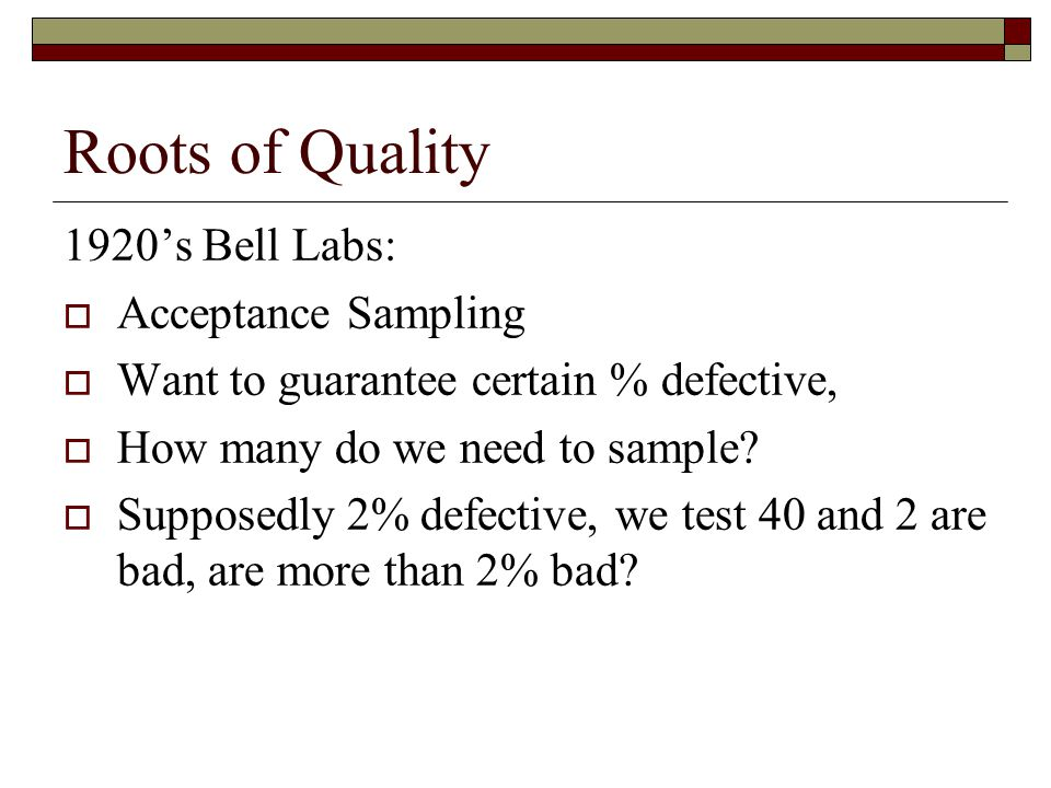 Roots of Quality 1920's Bell Labs:  Acceptance Sampling  Want to guarantee certain % defective,  How many do we need to sample.