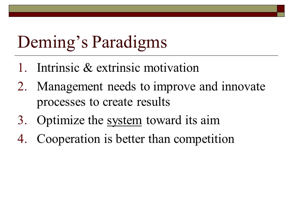 Deming's Paradigms 1.Intrinsic & extrinsic motivation 2.Management needs to improve and innovate processes to create results 3.Optimize the system toward its aim 4.Cooperation is better than competition