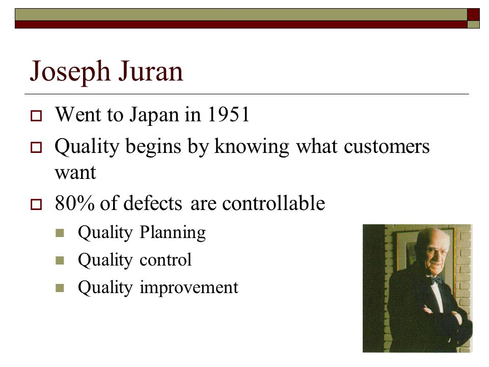 Joseph Juran  Went to Japan in 1951  Quality begins by knowing what customers want  80% of defects are controllable Quality Planning Quality control Quality improvement