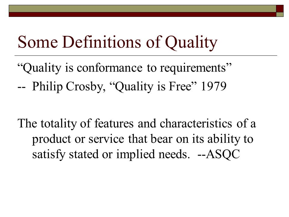 Some Definitions of Quality Quality is conformance to requirements --Philip Crosby, Quality is Free 1979 The totality of features and characteristics of a product or service that bear on its ability to satisfy stated or implied needs.