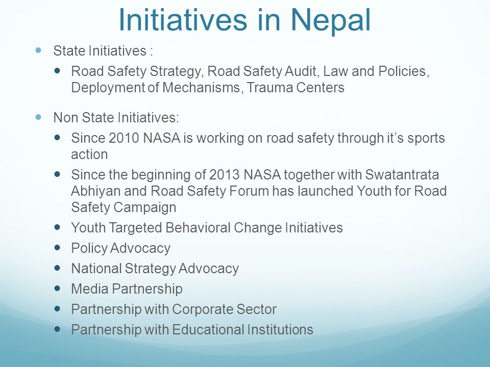 Initiatives in Nepal State Initiatives : Road Safety Strategy, Road Safety Audit, Law and Policies, Deployment of Mechanisms, Trauma Centers Non State Initiatives: Since 2010 NASA is working on road safety through it's sports action Since the beginning of 2013 NASA together with Swatantrata Abhiyan and Road Safety Forum has launched Youth for Road Safety Campaign Youth Targeted Behavioral Change Initiatives Policy Advocacy National Strategy Advocacy Media Partnership Partnership with Corporate Sector Partnership with Educational Institutions