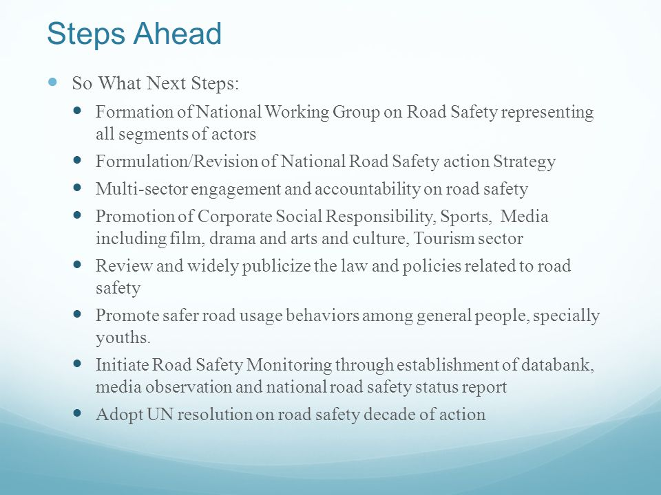Steps Ahead So What Next Steps: Formation of National Working Group on Road Safety representing all segments of actors Formulation/Revision of National Road Safety action Strategy Multi-sector engagement and accountability on road safety Promotion of Corporate Social Responsibility, Sports, Media including film, drama and arts and culture, Tourism sector Review and widely publicize the law and policies related to road safety Promote safer road usage behaviors among general people, specially youths.
