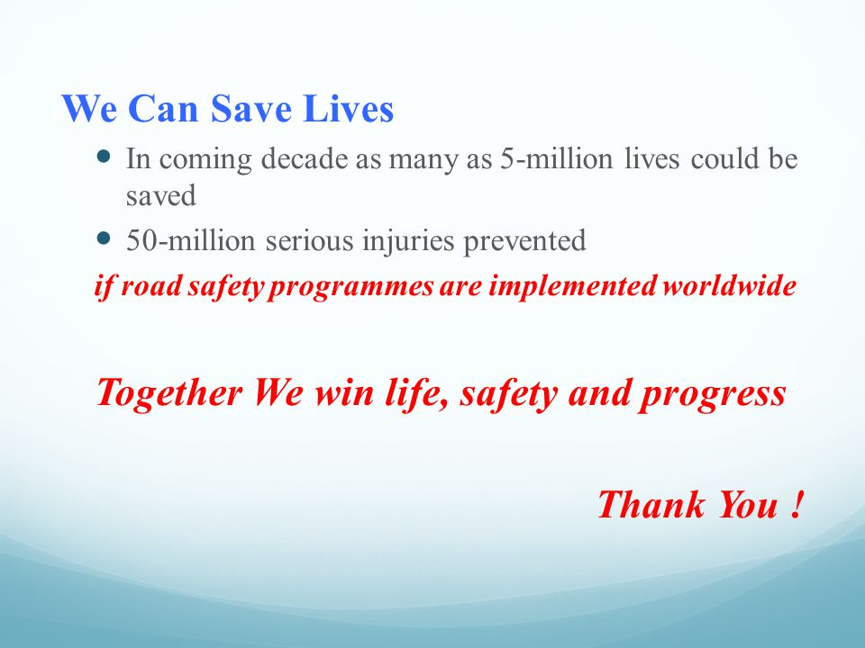 We Can Save Lives In coming decade as many as 5-million lives could be saved 50-million serious injuries prevented if road safety programmes are implemented worldwide Together We win life, safety and progress Thank You !