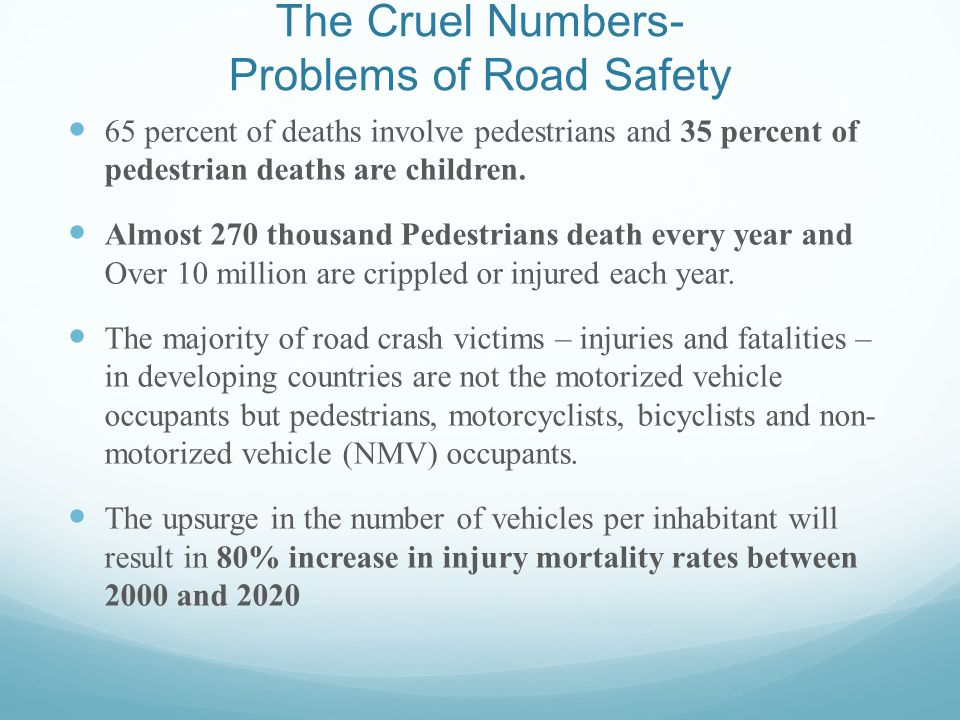 The Cruel Numbers- Problems of Road Safety 65 percent of deaths involve pedestrians and 35 percent of pedestrian deaths are children.