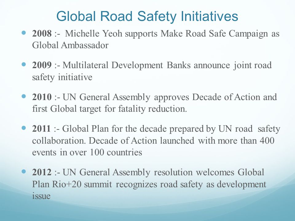 Global Road Safety Initiatives 2008 :- Michelle Yeoh supports Make Road Safe Campaign as Global Ambassador 2009 :- Multilateral Development Banks announce joint road safety initiative 2010 :- UN General Assembly approves Decade of Action and first Global target for fatality reduction.