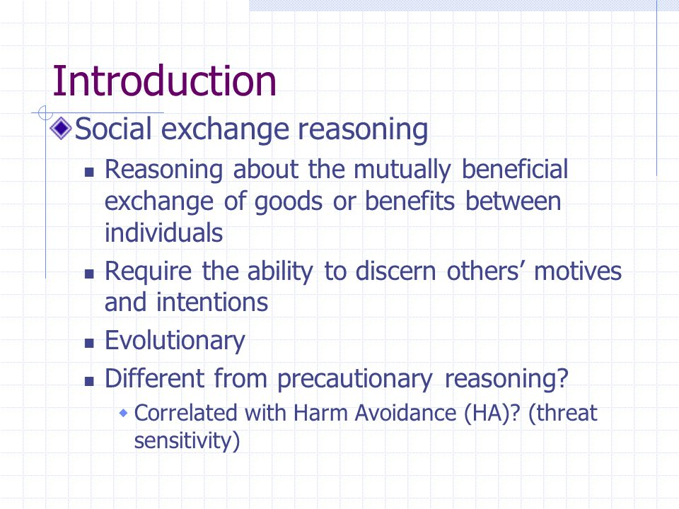 Introduction Social exchange reasoning Reasoning about the mutually beneficial exchange of goods or benefits between individuals Require the ability to discern others' motives and intentions Evolutionary Different from precautionary reasoning.