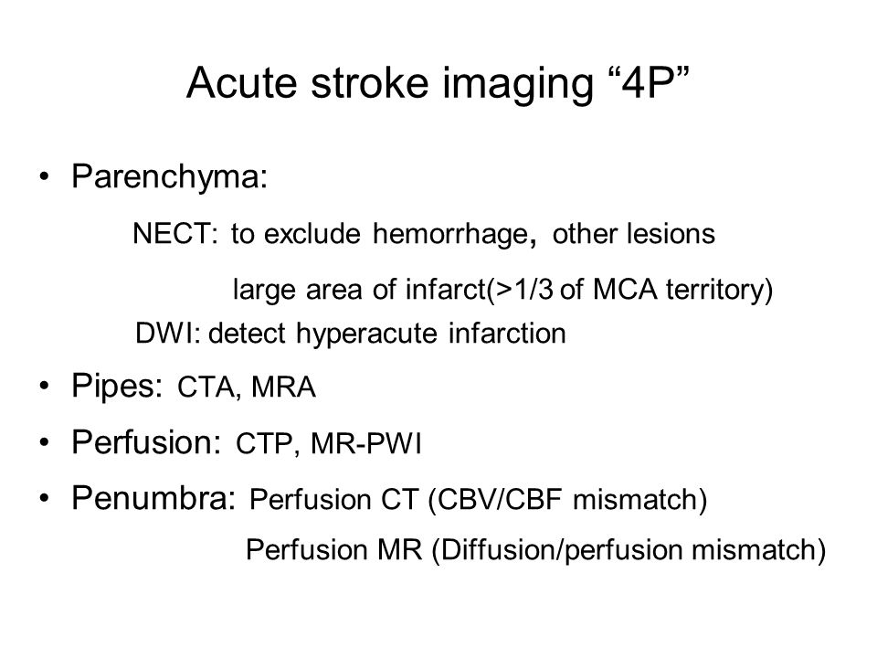 Acute stroke imaging 4P Parenchyma: NECT: to exclude hemorrhage, other lesions large area of infarct(>1/3 of MCA territory) DWI: detect hyperacute infarction Pipes: CTA, MRA Perfusion: CTP, MR-PWI Penumbra: Perfusion CT (CBV/CBF mismatch) Perfusion MR (Diffusion/perfusion mismatch)