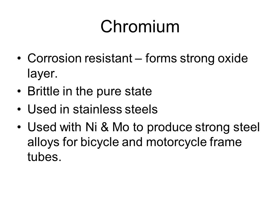 Chromium Corrosion resistant – forms strong oxide layer.