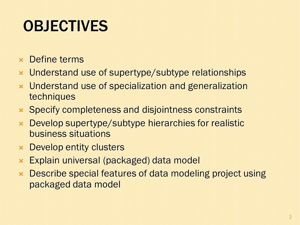 OBJECTIVES  Define terms  Understand use of supertype/subtype relationships  Understand use of specialization and generalization techniques  Speci