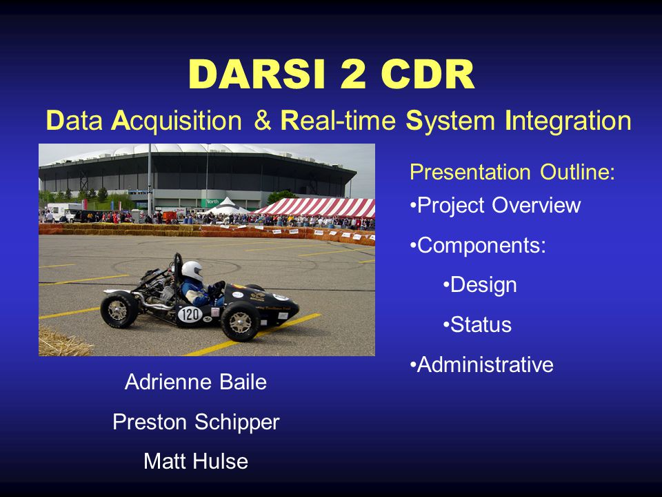 DARSI 2 CDR Adrienne Baile Preston Schipper Matt Hulse Project Overview Components: Design Status Administrative Data Acquisition & Real-time System Integration Presentation Outline: